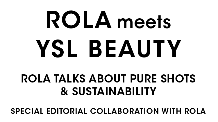 ROLA meets YSL BEAUTY  ROLA TALKS ABOUT PURE SHOTS & SUSTAINABILITY SPECIAL EDITORIAL COLLABORATION WITH ROLA